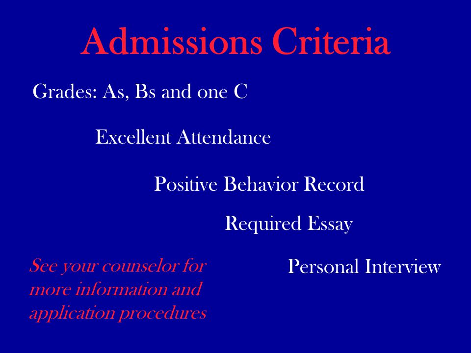 Admissions Criteria Grades: As, Bs and one C Excellent Attendance Positive Behavior Record Required Essay Personal Interview See your counselor for more information and application procedures