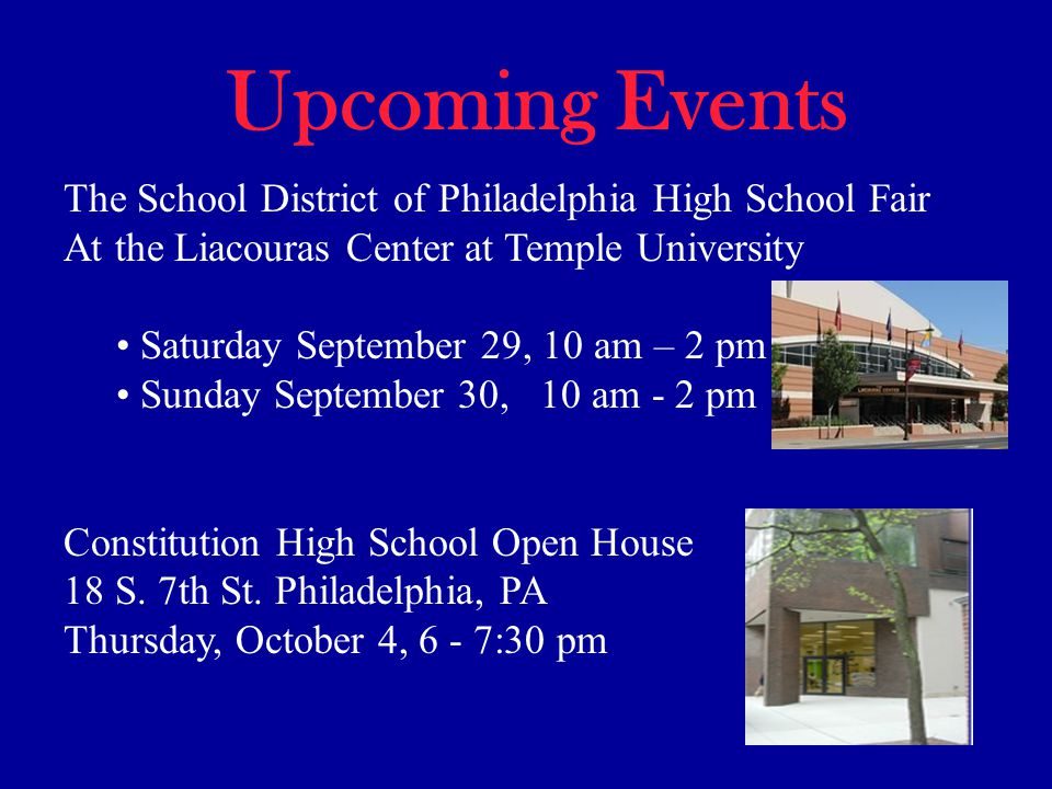Upcoming Events The School District of Philadelphia High School Fair At the Liacouras Center at Temple University Saturday September 29, 10 am – 2 pm Sunday September 30, 10 am - 2 pm Constitution High School Open House 18 S.