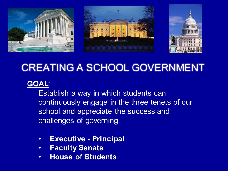 CREATING A SCHOOL GOVERNMENT GOAL: Establish a way in which students can continuously engage in the three tenets of our school and appreciate the success and challenges of governing.