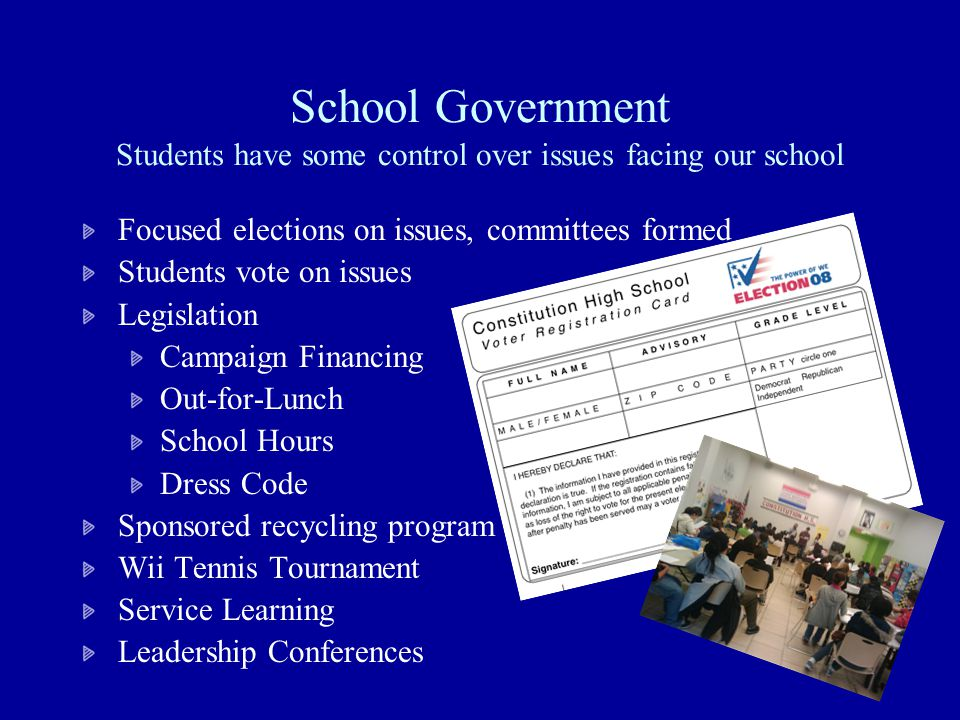 School Government Students have some control over issues facing our school Focused elections on issues, committees formed Students vote on issues Legislation Campaign Financing Out-for-Lunch School Hours Dress Code Sponsored recycling program Wii Tennis Tournament Service Learning Leadership Conferences
