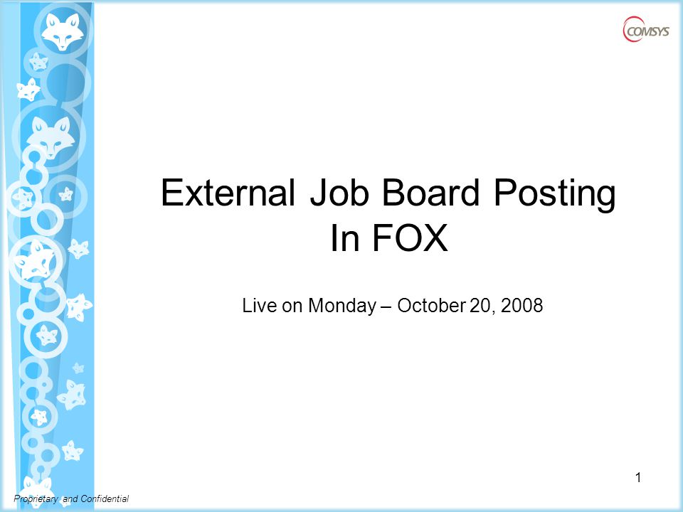 Proprietary and Confidential External Job Posting  As a company we are looking for the best way to maximize our investment in the job boards  By using FOX we can take advantage of slots with Dice/Monster to manage and rotate multiple Jobs through the slots  Responses will be automatically added to FOX –Gives us a fresh pool of candidates to search in FOX and saves you time by adding the candidates.