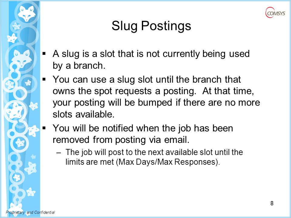 Proprietary and Confidential Slug Postings  A slug is a slot that is not currently being used by a branch.
