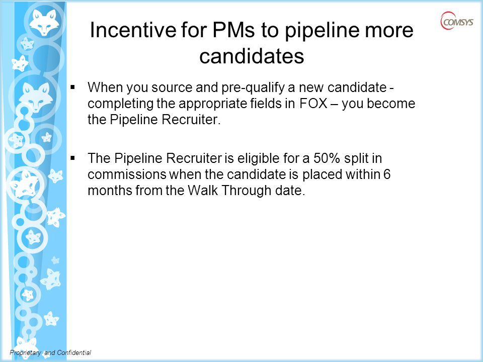 Proprietary and Confidential Incentive for PMs to pipeline more candidates  When you source and pre-qualify a new candidate - completing the appropriate fields in FOX – you become the Pipeline Recruiter.