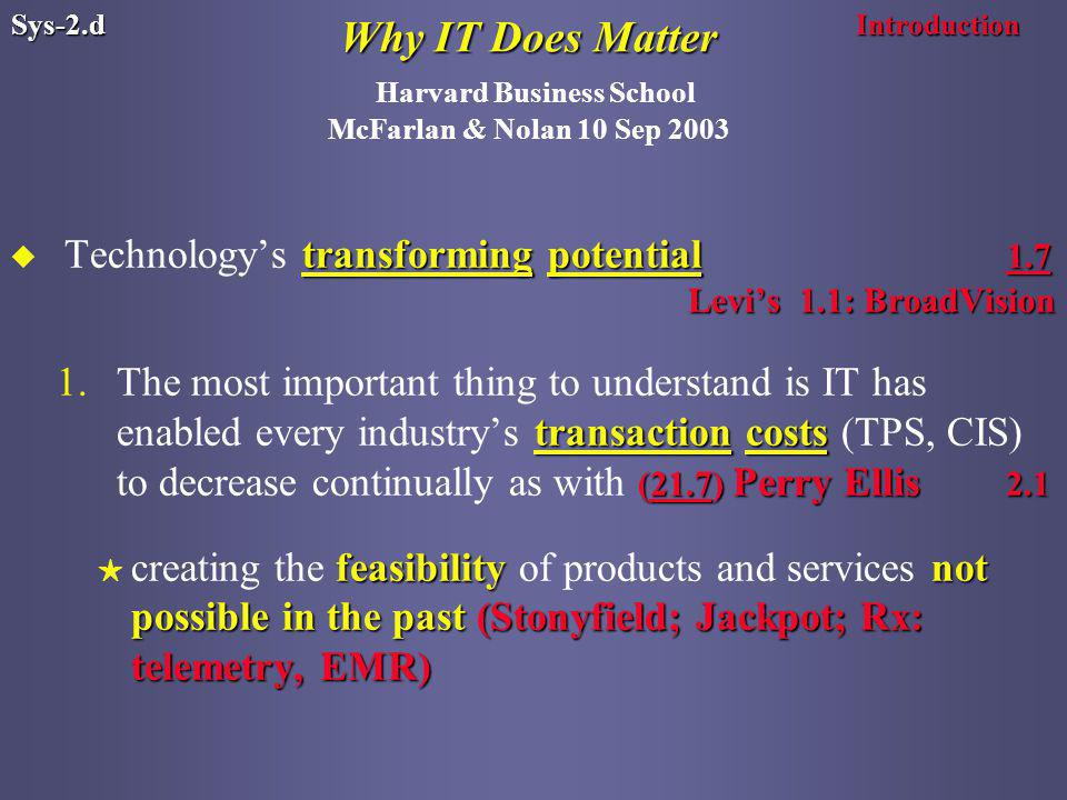 Why IT Does Matter Why IT Does Matter Harvard Business School McFarlan & Nolan 10 Sep 2003 transforming potential 1.7 Levi's 1.1: BroadVision u Technology's transforming potential 1.7 Levi's 1.1: BroadVision transaction costs (21.7) Perry Ellis The most important thing to understand is IT has enabled every industry's transaction costs (TPS, CIS) to decrease continually as with (21.7) Perry Ellis 2.1 feasibilitynot possible in the past(Stonyfield; Jackpot; Rx: telemetry, EMR) H creating the feasibility of products and services not possible in the past (Stonyfield; Jackpot; Rx: telemetry, EMR) IntroductionSys-2.d