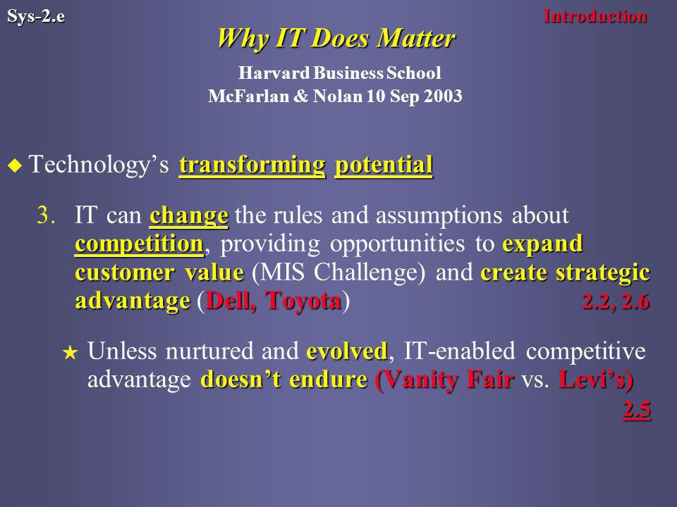 Why IT Does Matter Why IT Does Matter Harvard Business School McFarlan & Nolan 10 Sep 2003 transforming potential u Technology's transforming potential change competitionexpand customer valuecreate strategic advantage Dell, Toyota 2.2, IT can change the rules and assumptions about competition, providing opportunities to expand customer value (MIS Challenge) and create strategic advantage (Dell, Toyota) 2.2, 2.6 evolved doesn't endure(Vanity Fair Levi's) 2.5 H Unless nurtured and evolved, IT-enabled competitive advantage doesn't endure (Vanity Fair vs.