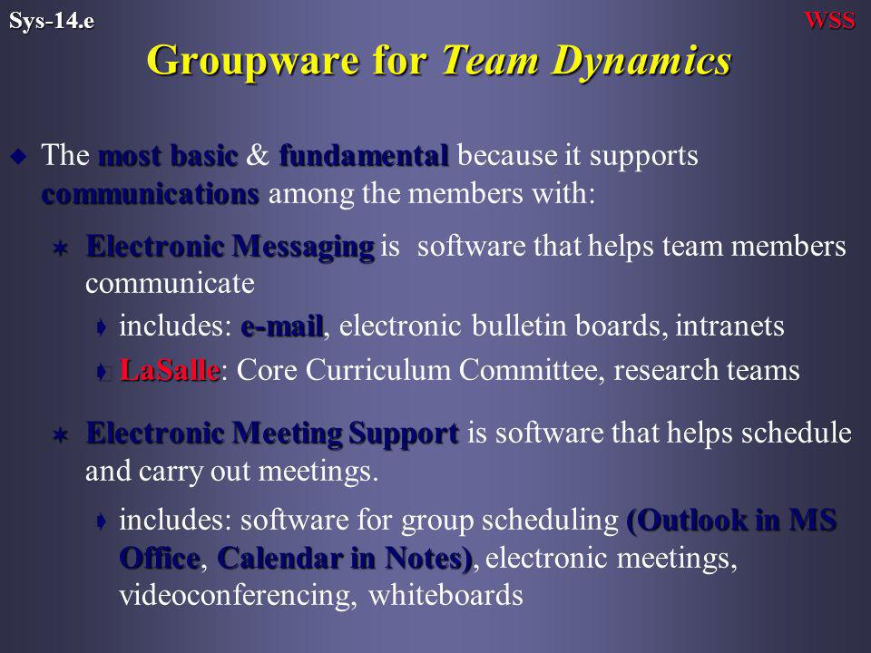 Groupware for Team Dynamics most basicfundamental communications u The most basic & fundamental because it supports communications among the members with: V Electronic Messaging V Electronic Messaging is software that helps team members communicate  ç includes:  , electronic bulletin boards, intranets ç LaSalle ç LaSalle: Core Curriculum Committee, research teams V Electronic Meeting Support V Electronic Meeting Support is software that helps schedule and carry out meetings.