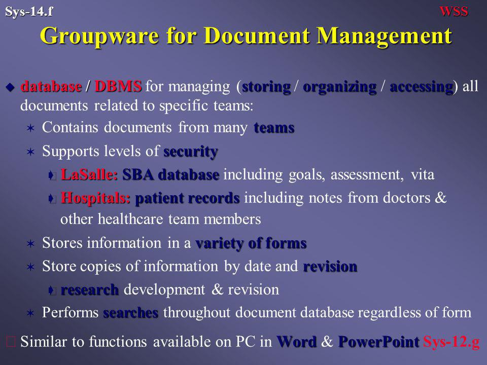 Groupware for Document Management u database / DBMS storingorganizingaccessing u database / DBMS for managing (storing / organizing / accessing) all documents related to specific teams: teams V Contains documents from many teams security V Supports levels of security ç LaSalle: SBA database ç LaSalle: SBA database including goals, assessment, vita ç Hospitals:patient records ç Hospitals: patient records including notes from doctors & other healthcare team members variety of forms V Stores information in a variety of forms revision V Store copies of information by date and revision ç research ç research development & revision searches V Performs searches throughout document database regardless of form WordPowerPoint çSimilar to functions available on PC in Word & PowerPoint Sys-12.g WSSSys-14.f
