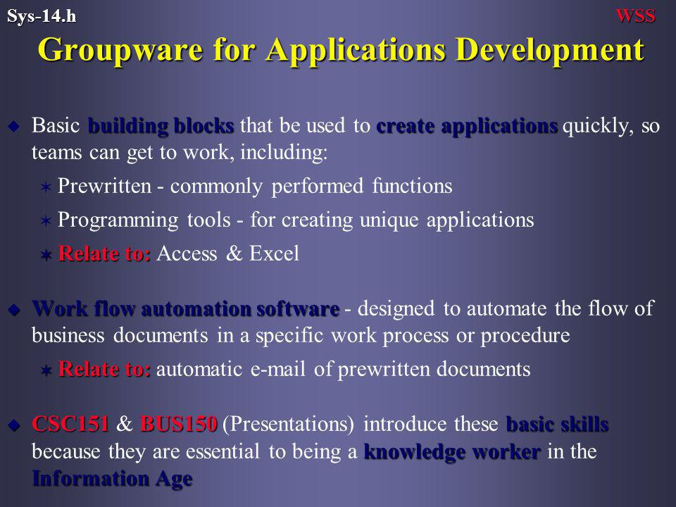 Groupware for Applications Development building blockscreate applications u Basic building blocks that be used to create applications quickly, so teams can get to work, including: V Prewritten - commonly performed functions V Programming tools - for creating unique applications V Relate to: V Relate to: Access & Excel u Work flow automation software u Work flow automation software - designed to automate the flow of business documents in a specific work process or procedure V Relate to: V Relate to: automatic  of prewritten documents u CSC151BUS150basic skills knowledge worker Information Age u CSC151 & BUS150 (Presentations) introduce these basic skills because they are essential to being a knowledge worker in the Information Age WSSSys-14.h