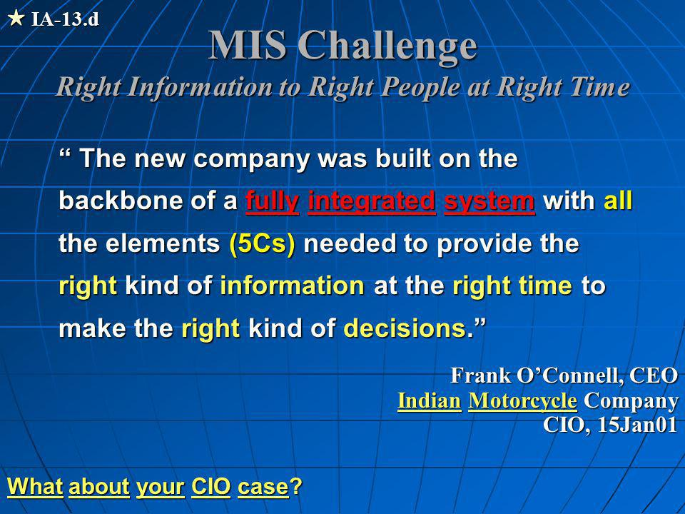 MIS Challenge Right Information to Right People at Right Time The new company was built on the backbone of a fully integrated system with all the elements (5Cs) needed to provide the right kind of information at the right time to make the right kind of decisions. Frank O'Connell, CEO Indian Motorcycle Company CIO, 15Jan01  IA-13.d What a aa about y yy your C CC CIO c cc case