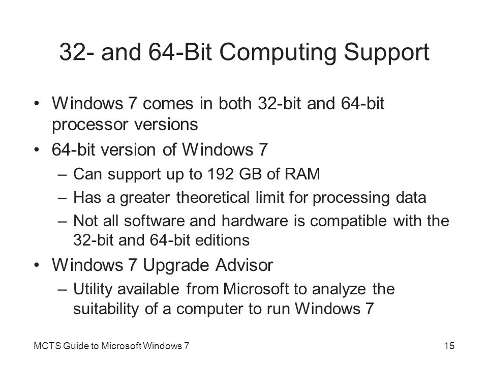 32- and 64-Bit Computing Support Windows 7 comes in both 32-bit and 64-bit processor versions 64-bit version of Windows 7 –Can support up to 192 GB of RAM –Has a greater theoretical limit for processing data –Not all software and hardware is compatible with the 32-bit and 64-bit editions Windows 7 Upgrade Advisor –Utility available from Microsoft to analyze the suitability of a computer to run Windows 7 MCTS Guide to Microsoft Windows 715