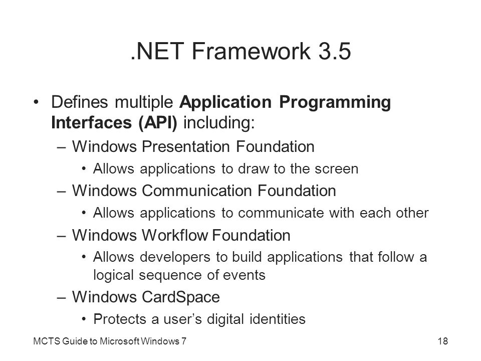 .NET Framework 3.5 Defines multiple Application Programming Interfaces (API) including: –Windows Presentation Foundation Allows applications to draw to the screen –Windows Communication Foundation Allows applications to communicate with each other –Windows Workflow Foundation Allows developers to build applications that follow a logical sequence of events –Windows CardSpace Protects a user's digital identities MCTS Guide to Microsoft Windows 718