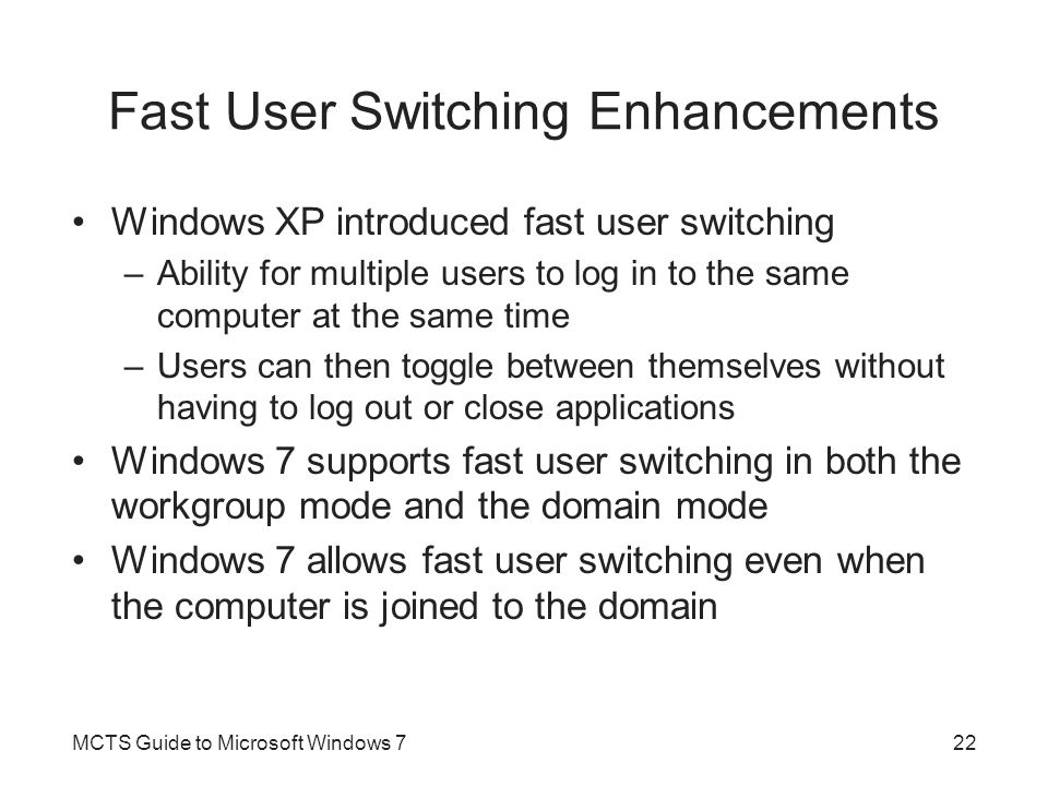Fast User Switching Enhancements Windows XP introduced fast user switching –Ability for multiple users to log in to the same computer at the same time –Users can then toggle between themselves without having to log out or close applications Windows 7 supports fast user switching in both the workgroup mode and the domain mode Windows 7 allows fast user switching even when the computer is joined to the domain MCTS Guide to Microsoft Windows 722