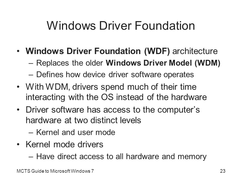 Windows Driver Foundation Windows Driver Foundation (WDF) architecture –Replaces the older Windows Driver Model (WDM) –Defines how device driver software operates With WDM, drivers spend much of their time interacting with the OS instead of the hardware Driver software has access to the computer's hardware at two distinct levels –Kernel and user mode Kernel mode drivers –Have direct access to all hardware and memory MCTS Guide to Microsoft Windows 723