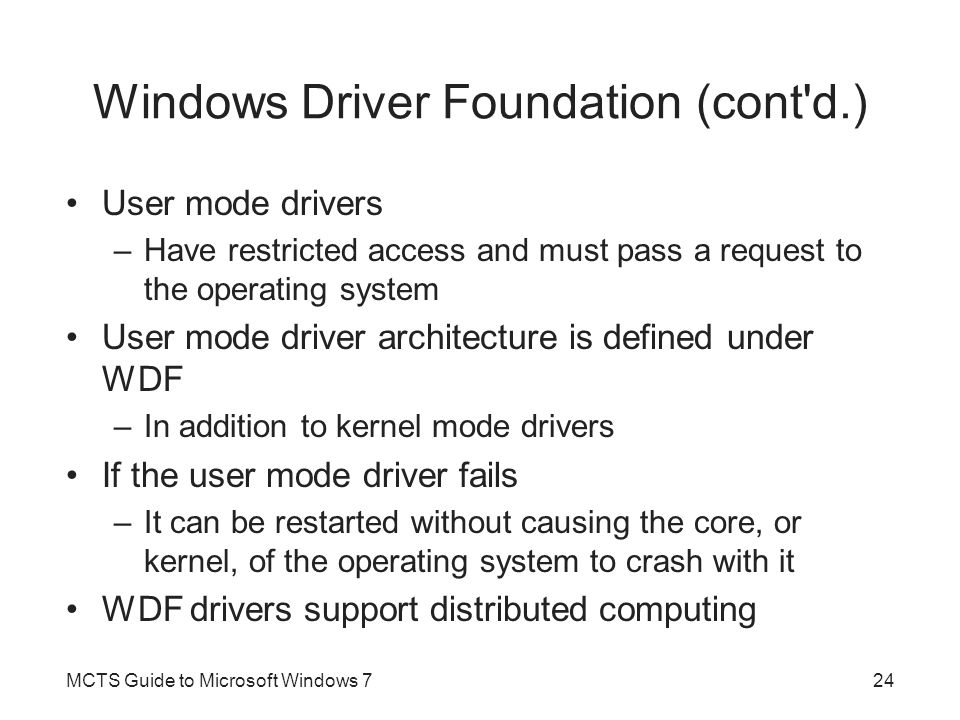 Windows Driver Foundation (cont d.) User mode drivers –Have restricted access and must pass a request to the operating system User mode driver architecture is defined under WDF –In addition to kernel mode drivers If the user mode driver fails –It can be restarted without causing the core, or kernel, of the operating system to crash with it WDF drivers support distributed computing MCTS Guide to Microsoft Windows 724