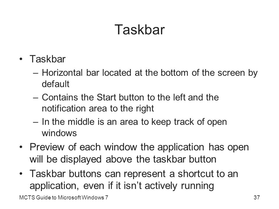 Taskbar –Horizontal bar located at the bottom of the screen by default –Contains the Start button to the left and the notification area to the right –In the middle is an area to keep track of open windows Preview of each window the application has open will be displayed above the taskbar button Taskbar buttons can represent a shortcut to an application, even if it isn't actively running MCTS Guide to Microsoft Windows 737