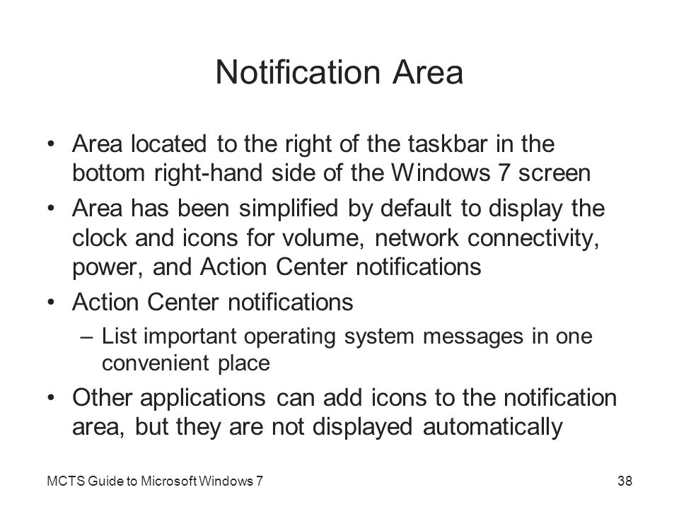Notification Area Area located to the right of the taskbar in the bottom right-hand side of the Windows 7 screen Area has been simplified by default to display the clock and icons for volume, network connectivity, power, and Action Center notifications Action Center notifications –List important operating system messages in one convenient place Other applications can add icons to the notification area, but they are not displayed automatically MCTS Guide to Microsoft Windows 738