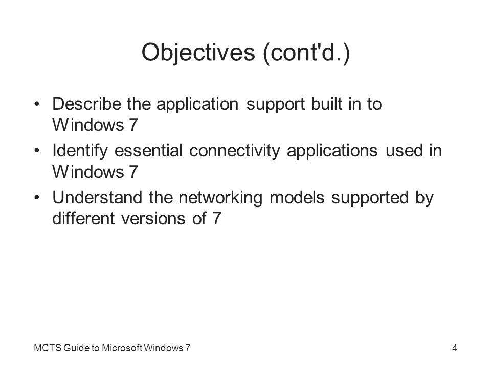 Objectives (cont d.) Describe the application support built in to Windows 7 Identify essential connectivity applications used in Windows 7 Understand the networking models supported by different versions of 7 MCTS Guide to Microsoft Windows 74