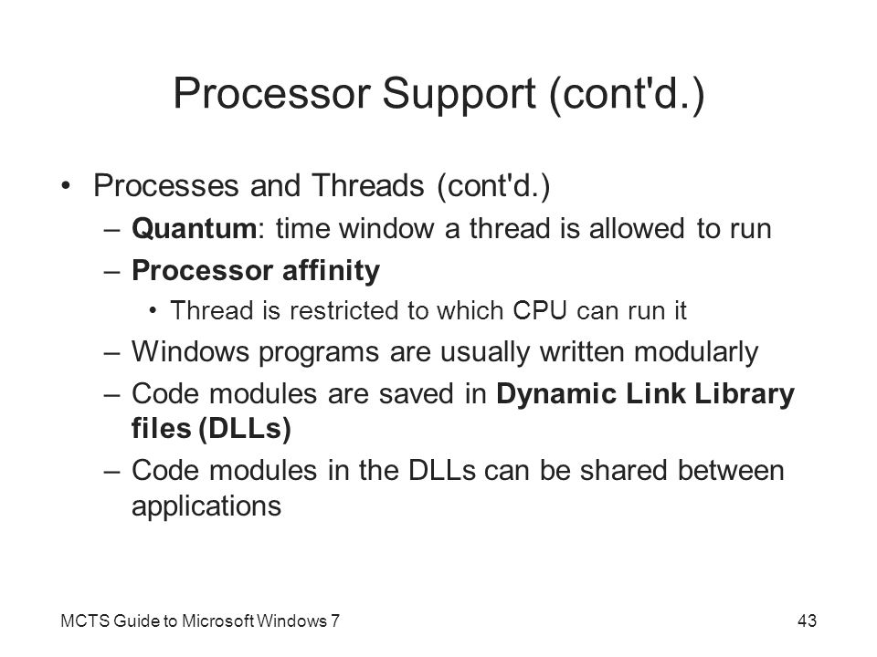 Processor Support (cont d.) Processes and Threads (cont d.) –Quantum: time window a thread is allowed to run –Processor affinity Thread is restricted to which CPU can run it –Windows programs are usually written modularly –Code modules are saved in Dynamic Link Library files (DLLs) –Code modules in the DLLs can be shared between applications MCTS Guide to Microsoft Windows 743
