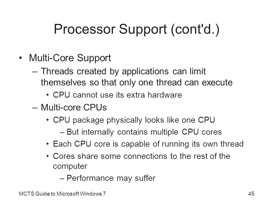 Processor Support (cont d.) Multi-Core Support –Threads created by applications can limit themselves so that only one thread can execute CPU cannot use its extra hardware –Multi-core CPUs CPU package physically looks like one CPU –But internally contains multiple CPU cores Each CPU core is capable of running its own thread Cores share some connections to the rest of the computer –Performance may suffer MCTS Guide to Microsoft Windows 745