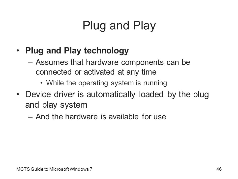 Plug and Play Plug and Play technology –Assumes that hardware components can be connected or activated at any time While the operating system is running Device driver is automatically loaded by the plug and play system –And the hardware is available for use MCTS Guide to Microsoft Windows 746