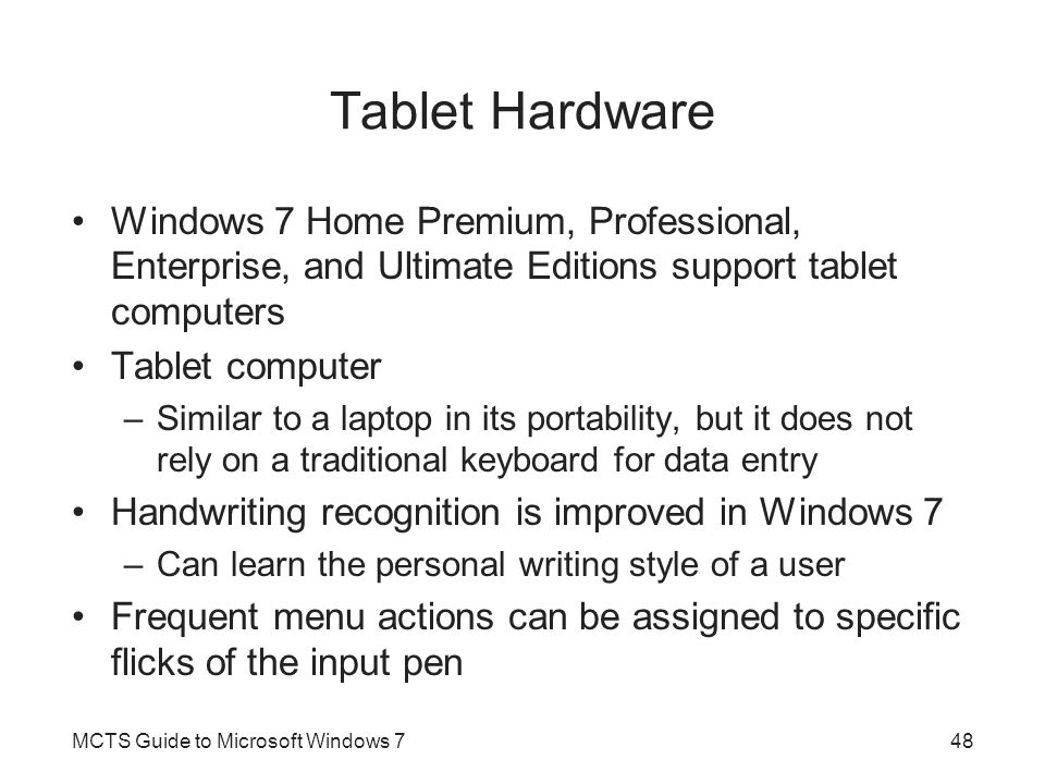 Tablet Hardware Windows 7 Home Premium, Professional, Enterprise, and Ultimate Editions support tablet computers Tablet computer –Similar to a laptop in its portability, but it does not rely on a traditional keyboard for data entry Handwriting recognition is improved in Windows 7 –Can learn the personal writing style of a user Frequent menu actions can be assigned to specific flicks of the input pen MCTS Guide to Microsoft Windows 748