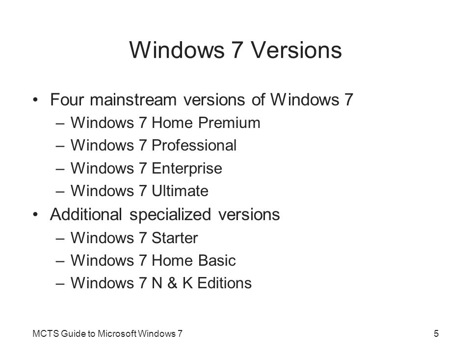 Windows 7 Versions Four mainstream versions of Windows 7 –Windows 7 Home Premium –Windows 7 Professional –Windows 7 Enterprise –Windows 7 Ultimate Additional specialized versions –Windows 7 Starter –Windows 7 Home Basic –Windows 7 N & K Editions MCTS Guide to Microsoft Windows 75