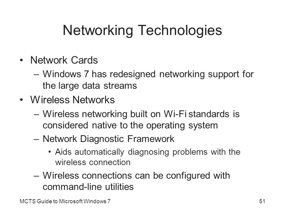 Networking Technologies Network Cards –Windows 7 has redesigned networking support for the large data streams Wireless Networks –Wireless networking built on Wi-Fi standards is considered native to the operating system –Network Diagnostic Framework Aids automatically diagnosing problems with the wireless connection –Wireless connections can be configured with command-line utilities MCTS Guide to Microsoft Windows 751