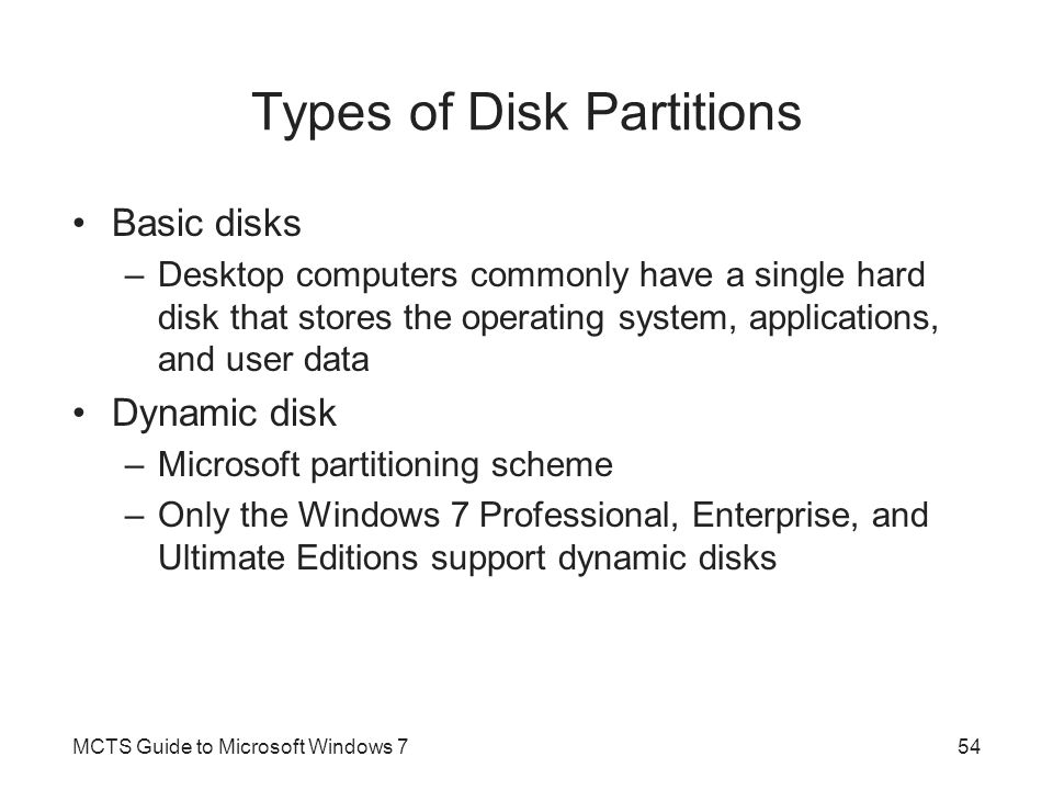 Types of Disk Partitions Basic disks –Desktop computers commonly have a single hard disk that stores the operating system, applications, and user data Dynamic disk –Microsoft partitioning scheme –Only the Windows 7 Professional, Enterprise, and Ultimate Editions support dynamic disks MCTS Guide to Microsoft Windows 754