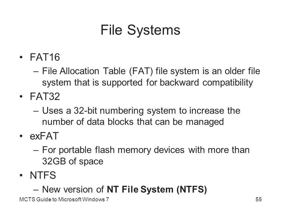 File Systems FAT16 –File Allocation Table (FAT) file system is an older file system that is supported for backward compatibility FAT32 –Uses a 32-bit numbering system to increase the number of data blocks that can be managed exFAT –For portable flash memory devices with more than 32GB of space NTFS –New version of NT File System (NTFS) MCTS Guide to Microsoft Windows 755