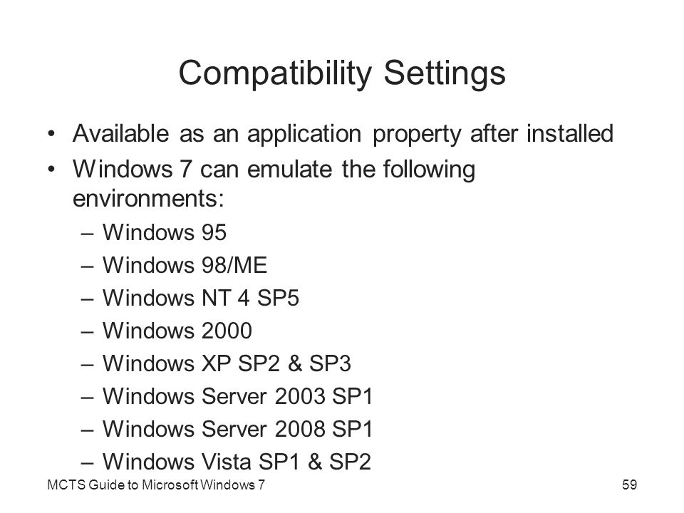 Compatibility Settings Available as an application property after installed Windows 7 can emulate the following environments: –Windows 95 –Windows 98/ME –Windows NT 4 SP5 –Windows 2000 –Windows XP SP2 & SP3 –Windows Server 2003 SP1 –Windows Server 2008 SP1 –Windows Vista SP1 & SP2 MCTS Guide to Microsoft Windows 759