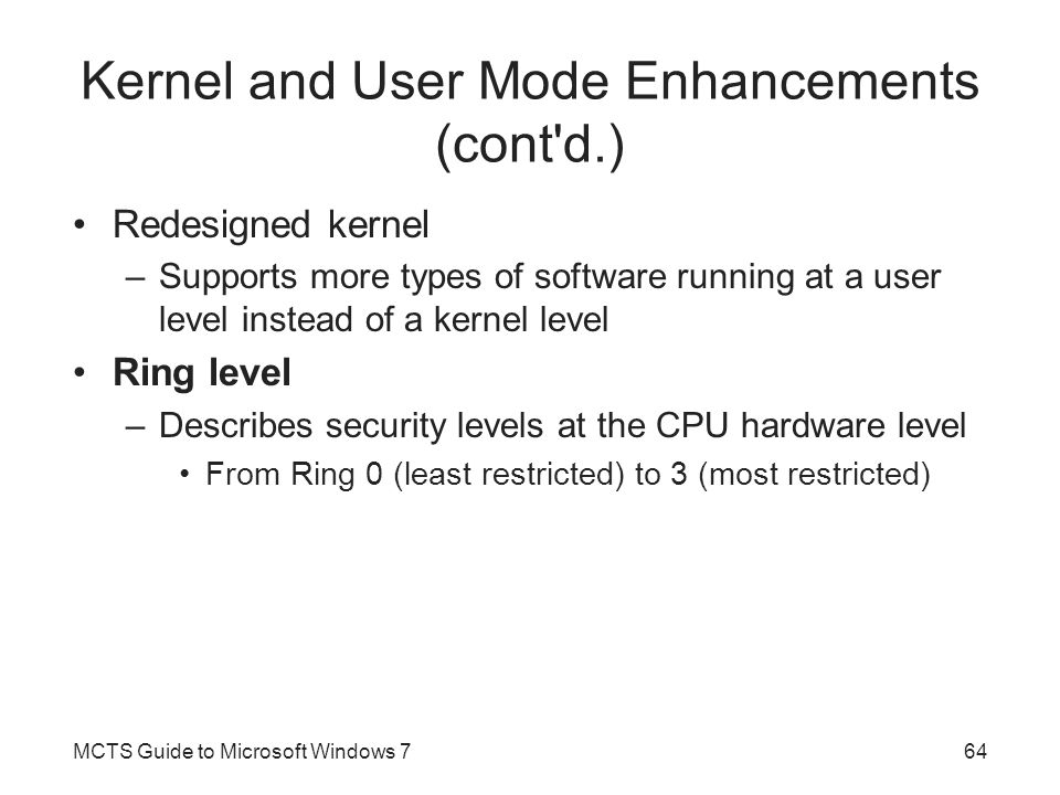 Kernel and User Mode Enhancements (cont d.) Redesigned kernel –Supports more types of software running at a user level instead of a kernel level Ring level –Describes security levels at the CPU hardware level From Ring 0 (least restricted) to 3 (most restricted) MCTS Guide to Microsoft Windows 764