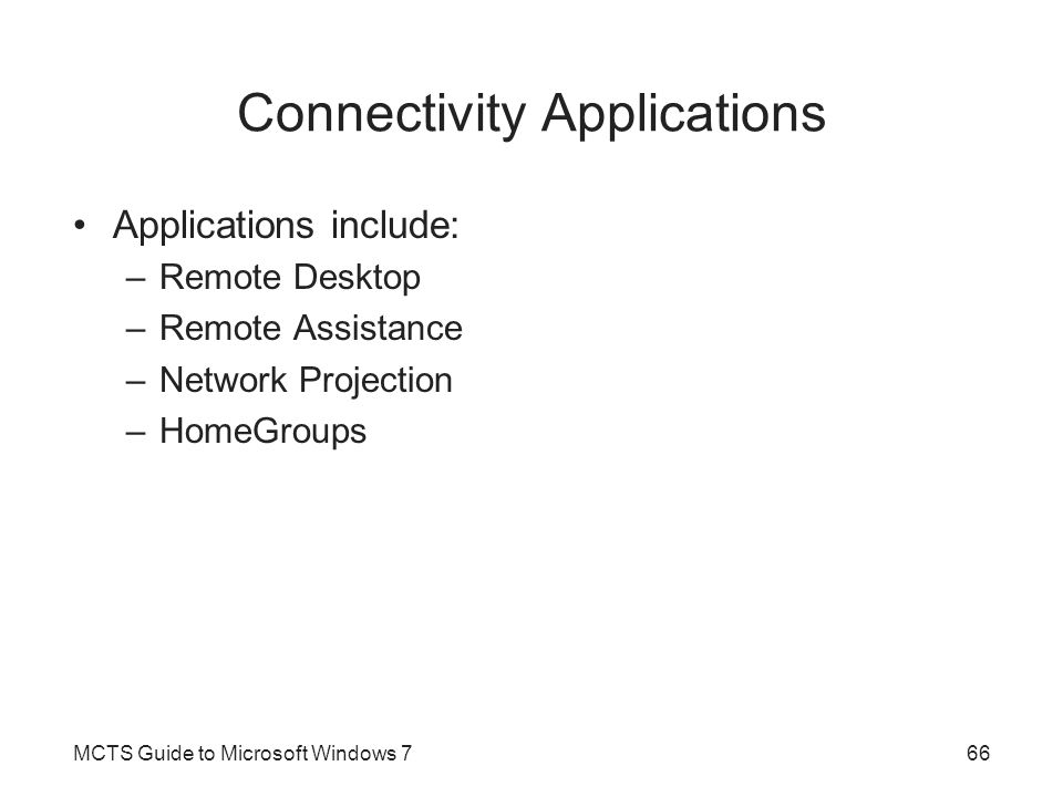 Connectivity Applications Applications include: –Remote Desktop –Remote Assistance –Network Projection –HomeGroups MCTS Guide to Microsoft Windows 766