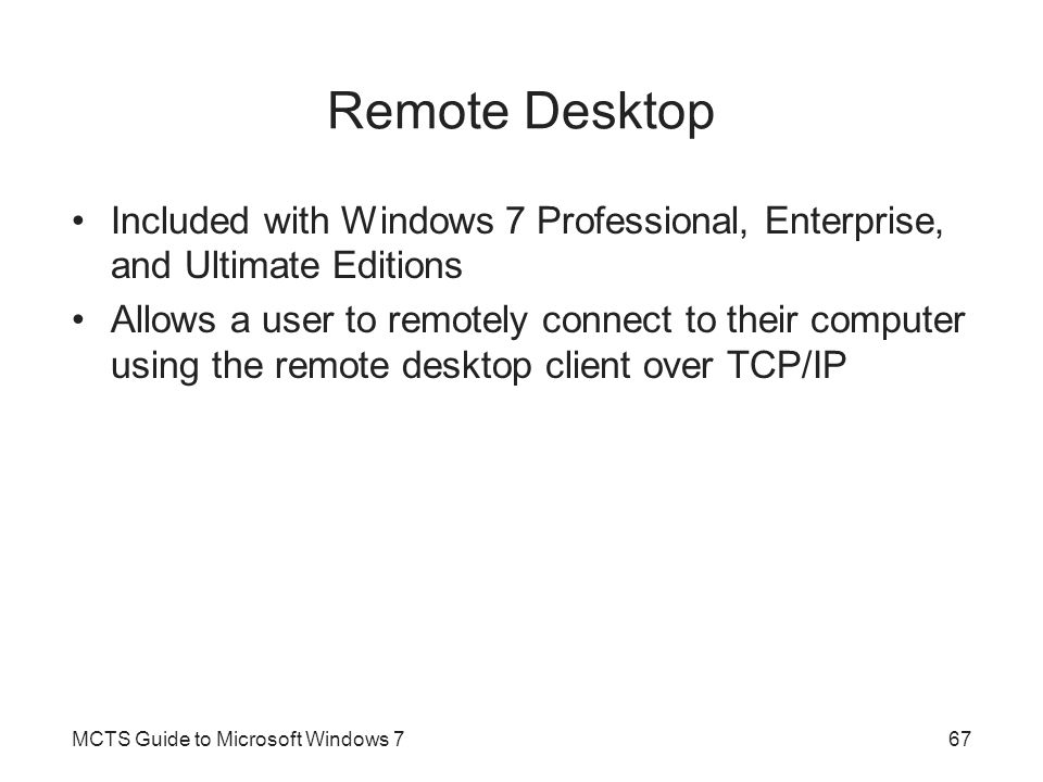 Remote Desktop Included with Windows 7 Professional, Enterprise, and Ultimate Editions Allows a user to remotely connect to their computer using the remote desktop client over TCP/IP MCTS Guide to Microsoft Windows 767