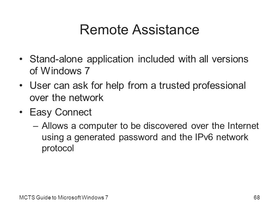 Remote Assistance Stand-alone application included with all versions of Windows 7 User can ask for help from a trusted professional over the network Easy Connect –Allows a computer to be discovered over the Internet using a generated password and the IPv6 network protocol MCTS Guide to Microsoft Windows 768