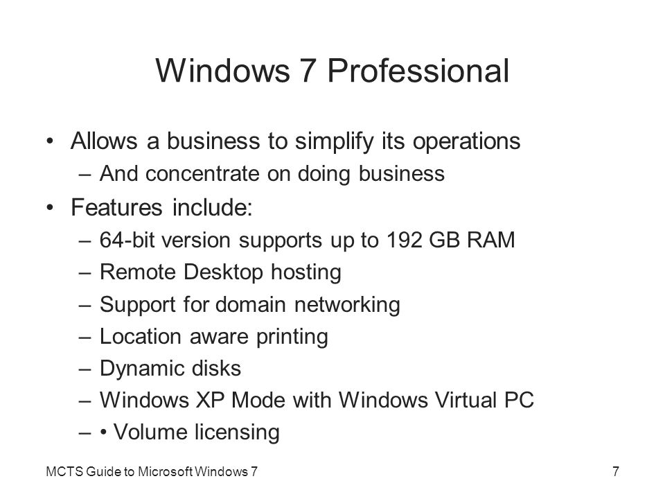 Windows 7 Professional Allows a business to simplify its operations –And concentrate on doing business Features include: –64-bit version supports up to 192 GB RAM –Remote Desktop hosting –Support for domain networking –Location aware printing –Dynamic disks –Windows XP Mode with Windows Virtual PC – Volume licensing MCTS Guide to Microsoft Windows 77