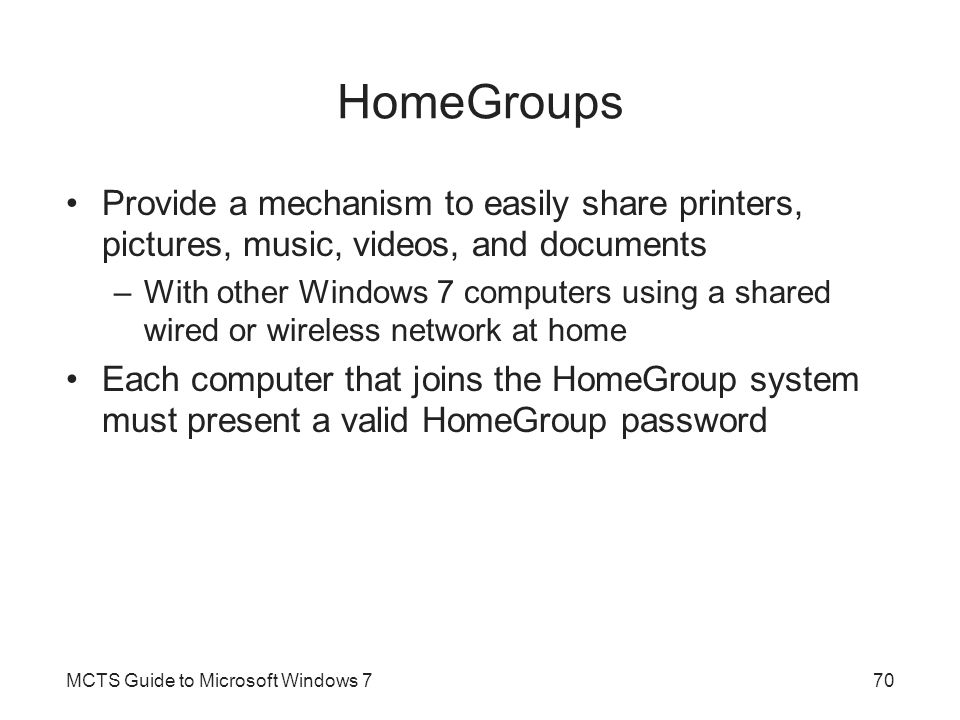 HomeGroups Provide a mechanism to easily share printers, pictures, music, videos, and documents –With other Windows 7 computers using a shared wired or wireless network at home Each computer that joins the HomeGroup system must present a valid HomeGroup password MCTS Guide to Microsoft Windows 770
