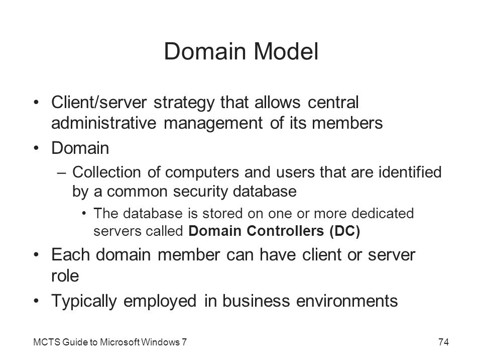 Domain Model Client/server strategy that allows central administrative management of its members Domain –Collection of computers and users that are identified by a common security database The database is stored on one or more dedicated servers called Domain Controllers (DC) Each domain member can have client or server role Typically employed in business environments MCTS Guide to Microsoft Windows 774