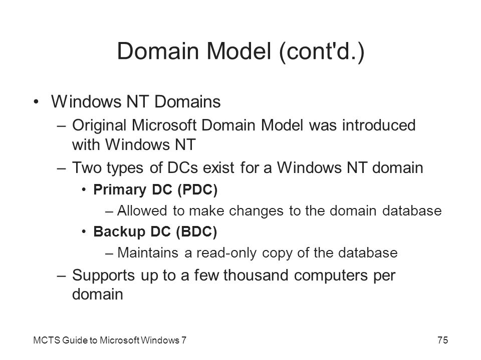 Domain Model (cont d.) Windows NT Domains –Original Microsoft Domain Model was introduced with Windows NT –Two types of DCs exist for a Windows NT domain Primary DC (PDC) –Allowed to make changes to the domain database Backup DC (BDC) –Maintains a read-only copy of the database –Supports up to a few thousand computers per domain MCTS Guide to Microsoft Windows 775