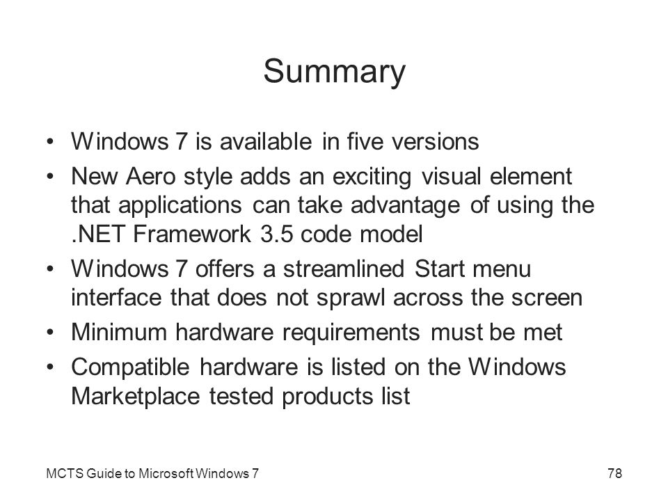 Summary Windows 7 is available in five versions New Aero style adds an exciting visual element that applications can take advantage of using the.NET Framework 3.5 code model Windows 7 offers a streamlined Start menu interface that does not sprawl across the screen Minimum hardware requirements must be met Compatible hardware is listed on the Windows Marketplace tested products list MCTS Guide to Microsoft Windows 778