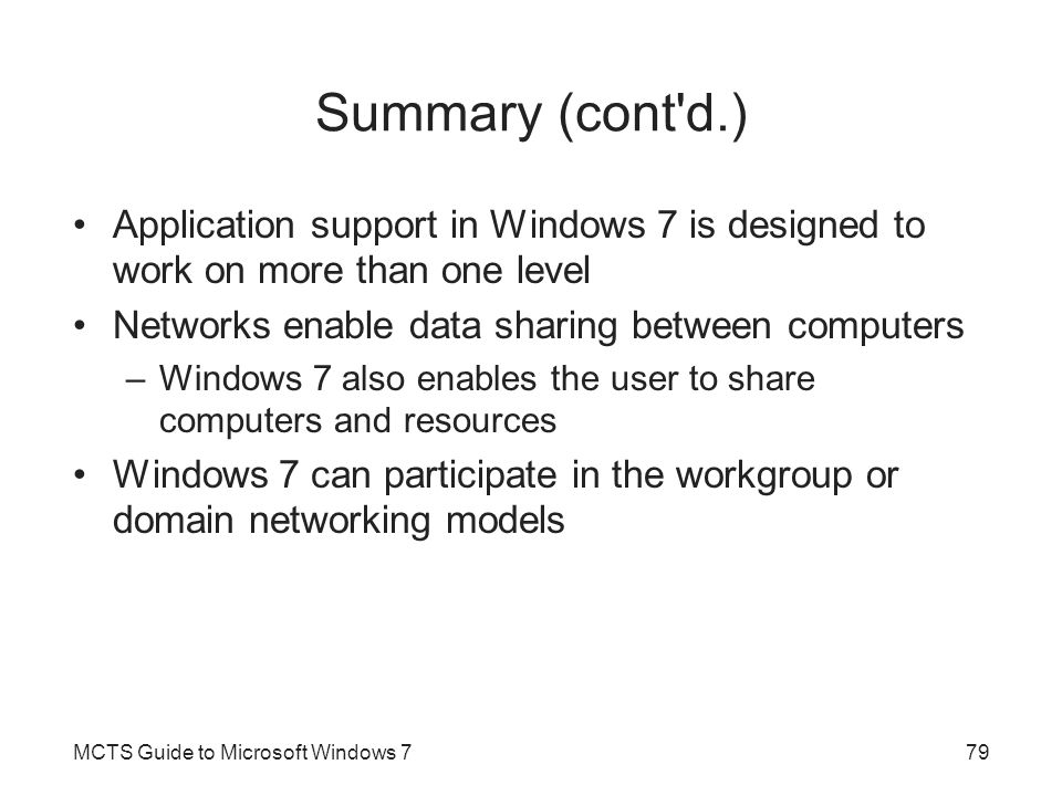 Summary (cont d.) Application support in Windows 7 is designed to work on more than one level Networks enable data sharing between computers –Windows 7 also enables the user to share computers and resources Windows 7 can participate in the workgroup or domain networking models MCTS Guide to Microsoft Windows 779