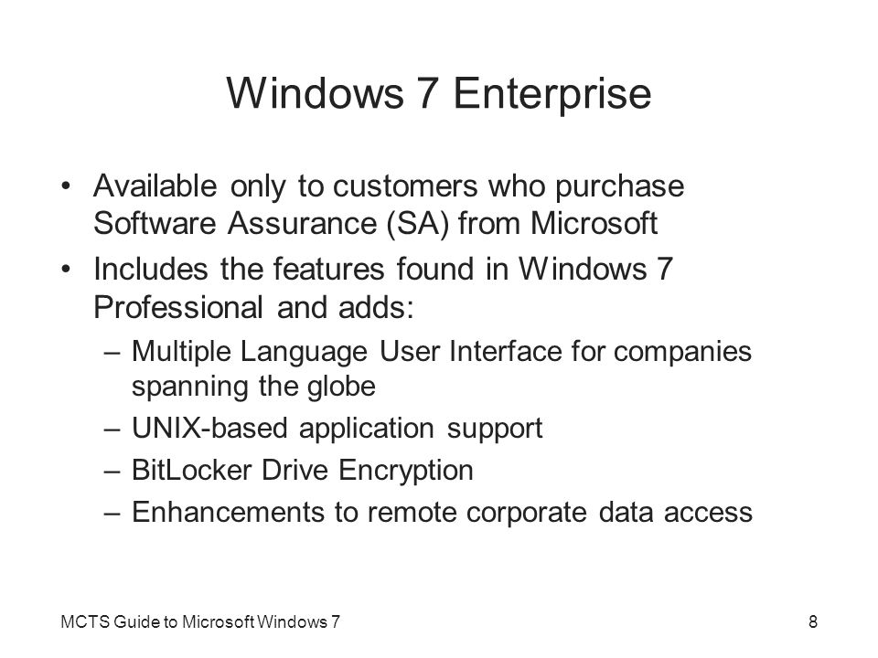 Windows 7 Enterprise Available only to customers who purchase Software Assurance (SA) from Microsoft Includes the features found in Windows 7 Professional and adds: –Multiple Language User Interface for companies spanning the globe –UNIX-based application support –BitLocker Drive Encryption –Enhancements to remote corporate data access MCTS Guide to Microsoft Windows 78