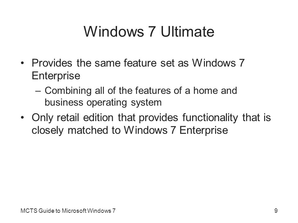 Windows 7 Ultimate Provides the same feature set as Windows 7 Enterprise –Combining all of the features of a home and business operating system Only retail edition that provides functionality that is closely matched to Windows 7 Enterprise MCTS Guide to Microsoft Windows 79