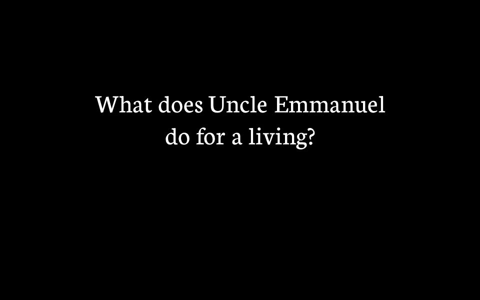 What does Uncle Emmanuel do for a living