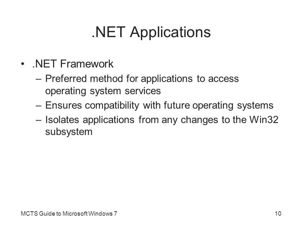 DOS Applications 32-bit versions of Windows 7 support the execution of legacy DOS applications When a legacy DOS application runs –ntvdm.exe is started to create a Virtual DOS Machine (VDM) environment for the DOS application DOS application appears to be running on a DOS computer –Access to computer hardware is virtualized through ntvdm.exe and the Win32 subsystem A new instance of ntvdm.exe is created for each DOS application that is executed MCTS Guide to Microsoft Windows 711
