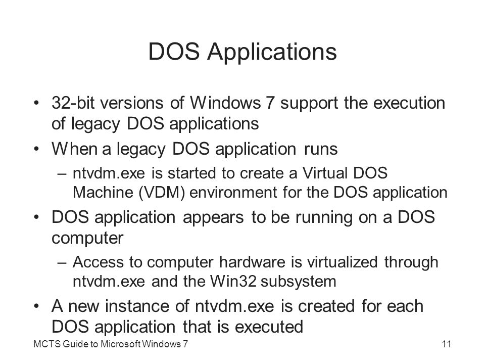 Win16 Applications Win16 applications were originally designed to run with Windows 3.x By default, a single Virtual DOS Machine is created to run all Win16 applications –Instance of ntvdm.exe combined with Windows 3.x core operating system files –An application shim called wowexec.exe Part of Windows 7 operating and supports Win16-on- Win32 execution Applications cannot directly transfer information to the 32-bit Windows 7 MCTS Guide to Microsoft Windows 712