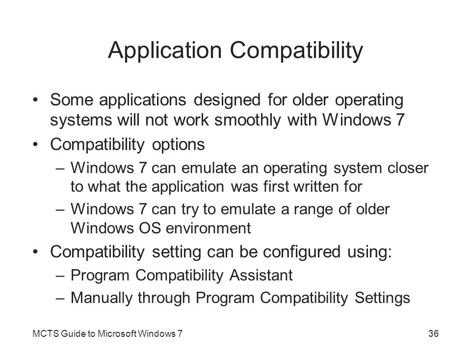 Program Compatibility Assistant When an application is run for the first time –Windows 7 automatically checks if the application has an issue If there is an issue, the Program Compatibility Assistant will launch the next time the same application runs Program Compatibility Assistant –Designed to make it easy for users to adjust their legacy applications to work with Windows 7 Without having to know a lot about compatibility settings MCTS Guide to Microsoft Windows 737