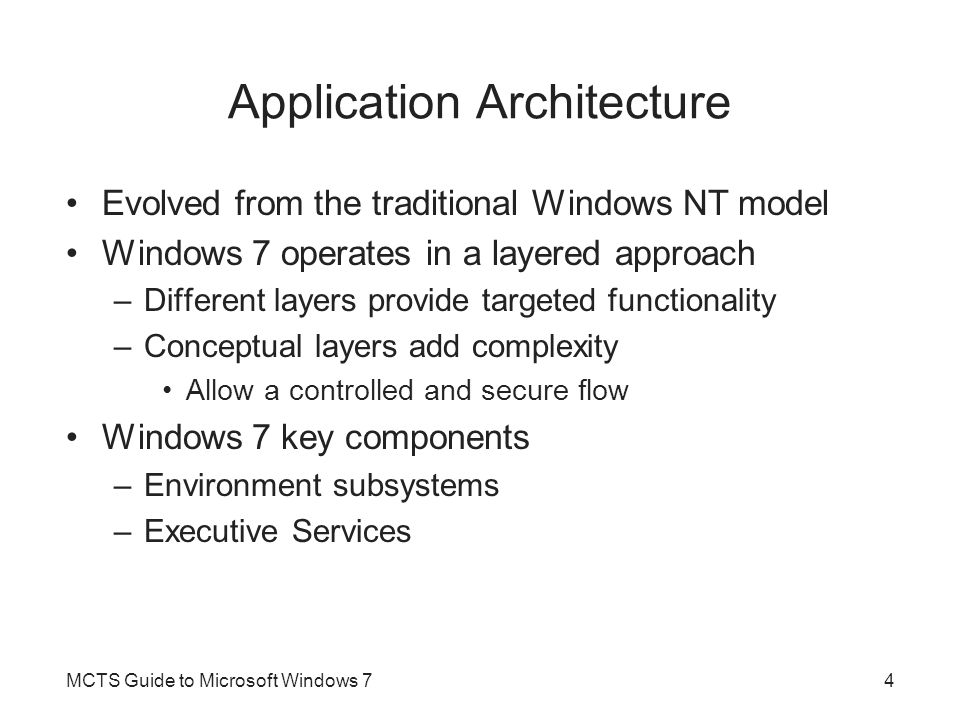 Application Architecture (cont d.) Executive Services –Provide the core operating system functionality that supports executing applications –Multiple modules, such as the core kernel, object manager, memory manager, and several others –Interact with each other and hardware directly –Much hardware-specific knowledge is in the Hardware Abstraction Layer (HAL) service –Run in kernel mode MCTS Guide to Microsoft Windows 75