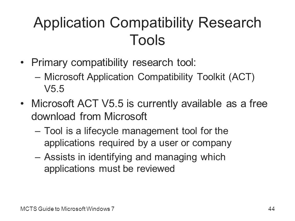 Application Compatibility Research Tools (cont'd.) Application Compatibility Manager –Administrative console that the IT administrator uses to control the overall discovery, collection, and analysis process Compatibility Administrator –Tool for the IT administrator to collect and resolve compatibility issues Standard User Analyzer –Tool that monitors what happens when an application is run as a user without elevated permissions MCTS Guide to Microsoft Windows 745