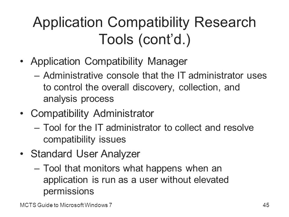 Application Compatibility Research Tools (cont'd.) Setup Analysis tool –Observes what steps and changes are made during the installation of an application Internet Explorer Compatibility Test Tool –Monitors what happens when a Web site is opened in Internet Explorer 7 or 8 Microsoft Compatibility Exchange –Allows the Application Compatibility Manager to connect to external knowledge bases Application shims can be used to interact between the application and the operating system MCTS Guide to Microsoft Windows 746