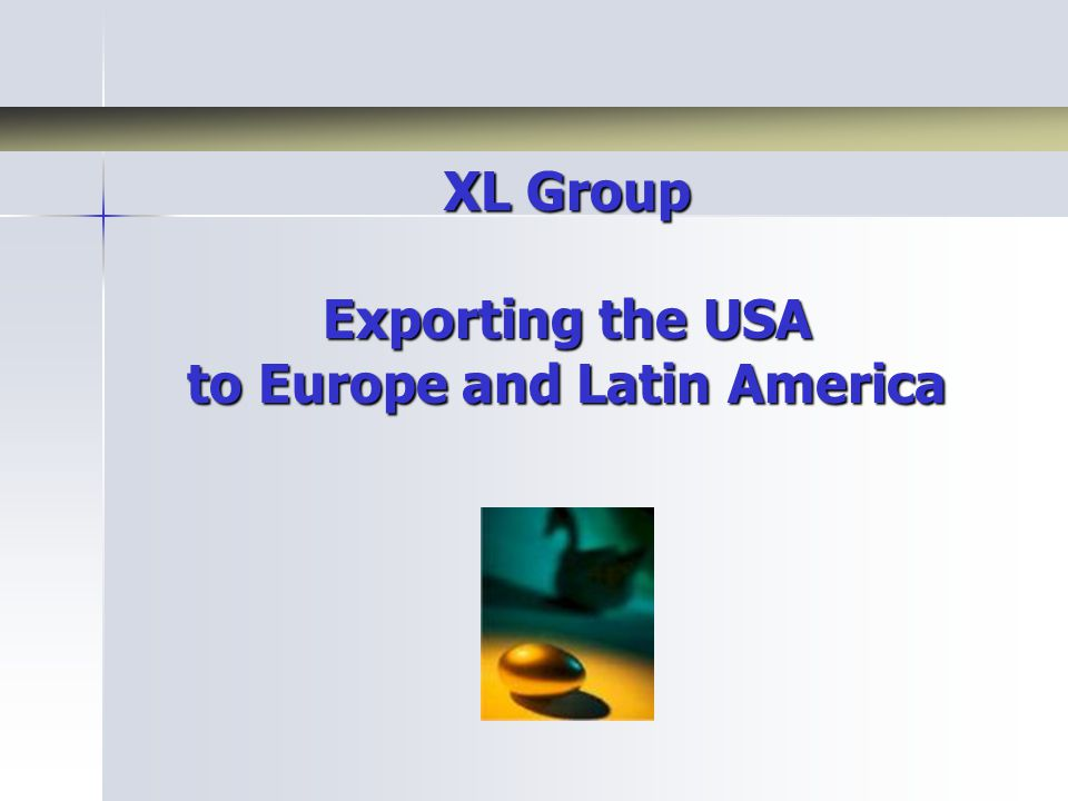XL Group 100% export master distributor 100% export master distributor Since 1984 Since 1984 Founder: Oliver Sintobin Founder: Oliver Sintobin –Born in Belgium, speaks 7 languages –Bridges European & American Business Cultures –Certified by US Department of Commerce Increase sales of US Manufacturers by: Increase sales of US Manufacturers by: –30% within 5 years –100% within 10 years Medical, agricultural, foods, energy, home accessories, telecom, chemical, etc.